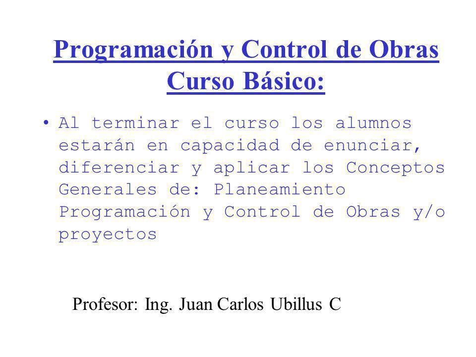 Programación y Control de Obras Curso Básico: Al terminar el curso los alumnos estarán en capacidad de enunciar, diferenciar y aplicar los Conceptos G