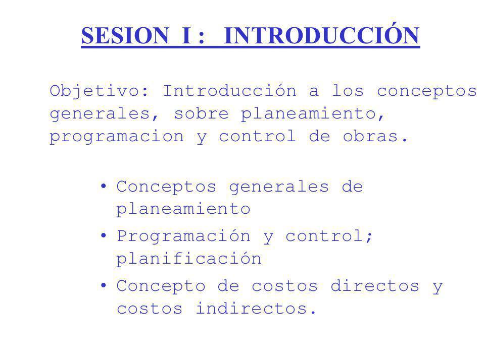 SESION I : INTRODUCCIÓN Conceptos generales de planeamiento Programación y control; planificación Concepto de costos directos y costos indirectos. Obj