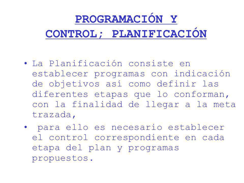 PROGRAMACIÓN Y CONTROL; PLANIFICACIÓN La Planificación consiste en establecer programas con indicación de objetivos así como definir las diferentes et