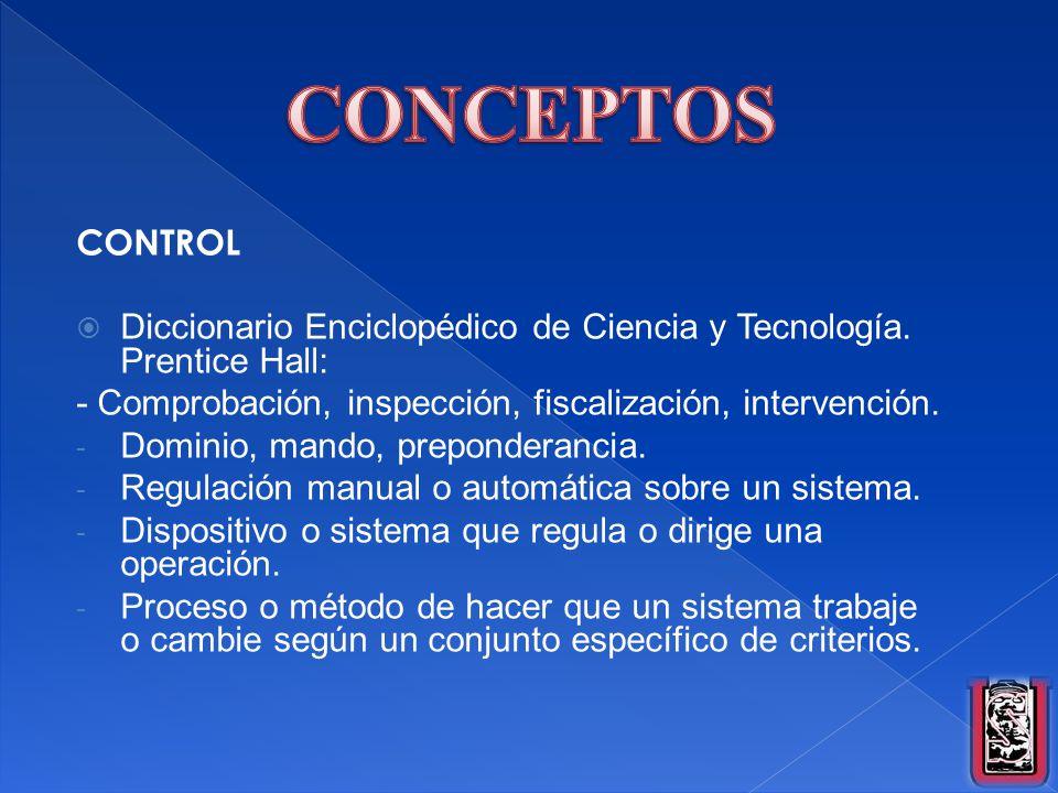 CONTROL Diccionario Enciclopédico de Ciencia y Tecnología. Prentice Hall: - Comprobación, inspección, fiscalización, intervención. - Dominio, mando, p