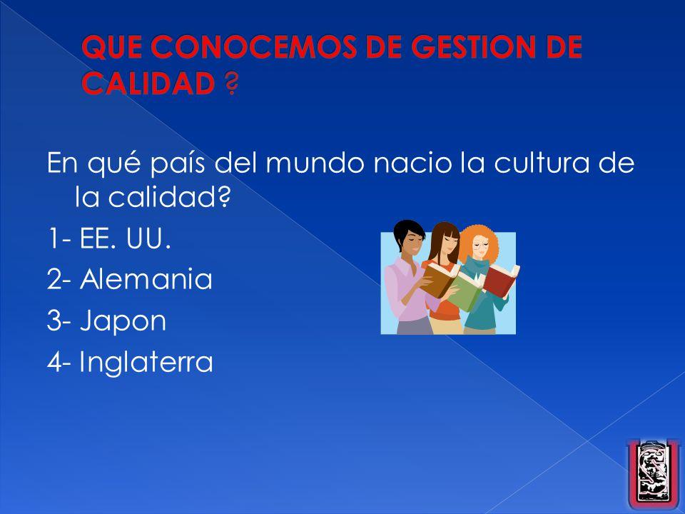 En qué país del mundo nacio la cultura de la calidad? 1- EE. UU. 2- Alemania 3- Japon 4- Inglaterra