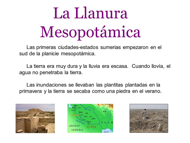 La Llanura Mesopotámica Las primeras ciudades-estados sumerias empezaron en el sud de la planicie mesopotámica. La tierra era muy dura y la lluvia era