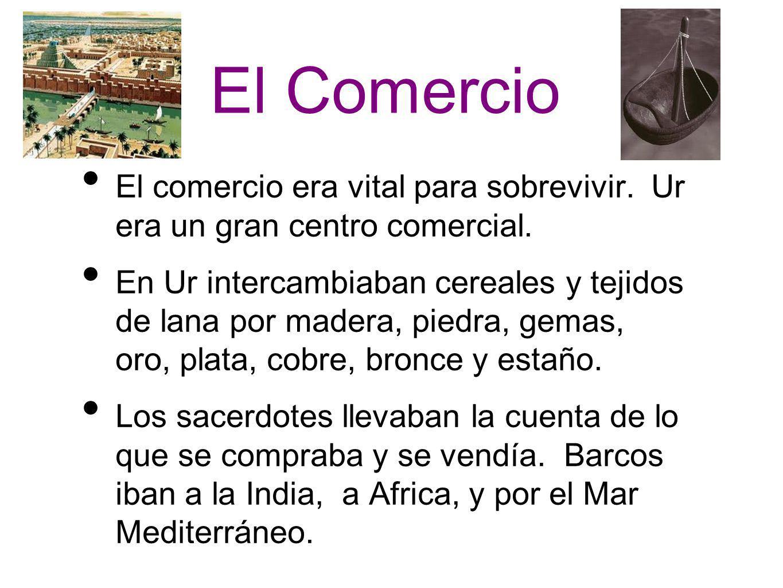 El Comercio El comercio era vital para sobrevivir. Ur era un gran centro comercial. En Ur intercambiaban cereales y tejidos de lana por madera, piedra