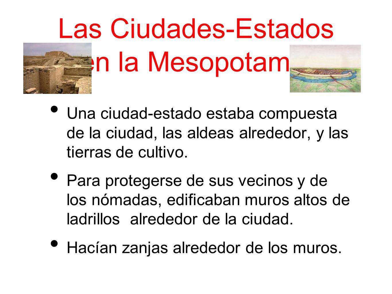 Las Ciudades-Estados en la Mesopotamia Una ciudad-estado estaba compuesta de la ciudad, las aldeas alrededor, y las tierras de cultivo. Para protegers