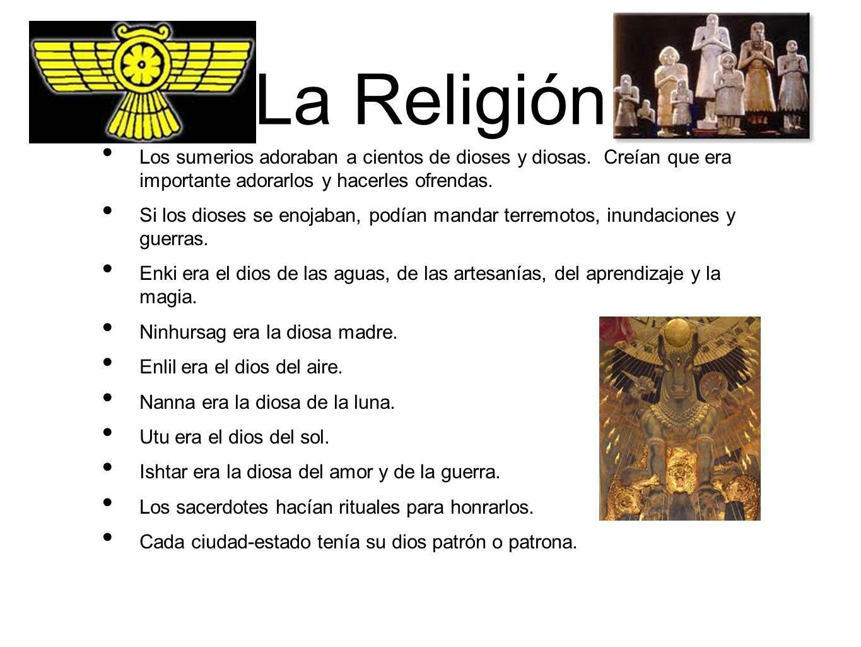 La Religión Los sumerios adoraban a cientos de dioses y diosas. Creían que era importante adorarlos y hacerles ofrendas. Si los dioses se enojaban, po