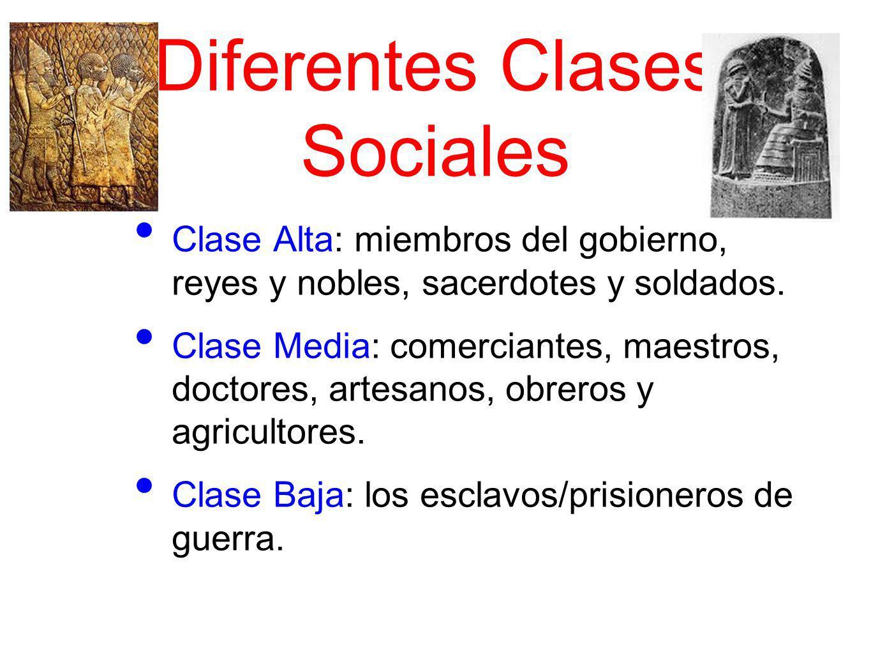 Diferentes Clases Sociales Clase Alta: miembros del gobierno, reyes y nobles, sacerdotes y soldados. Clase Media: comerciantes, maestros, doctores, ar