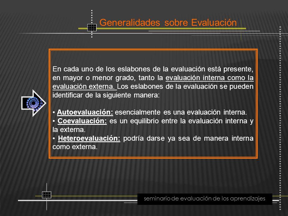 Generalidades sobre Evaluación seminario de evaluación de los aprendizajes En cada uno de los eslabones de la evaluación está presente, en mayor o men