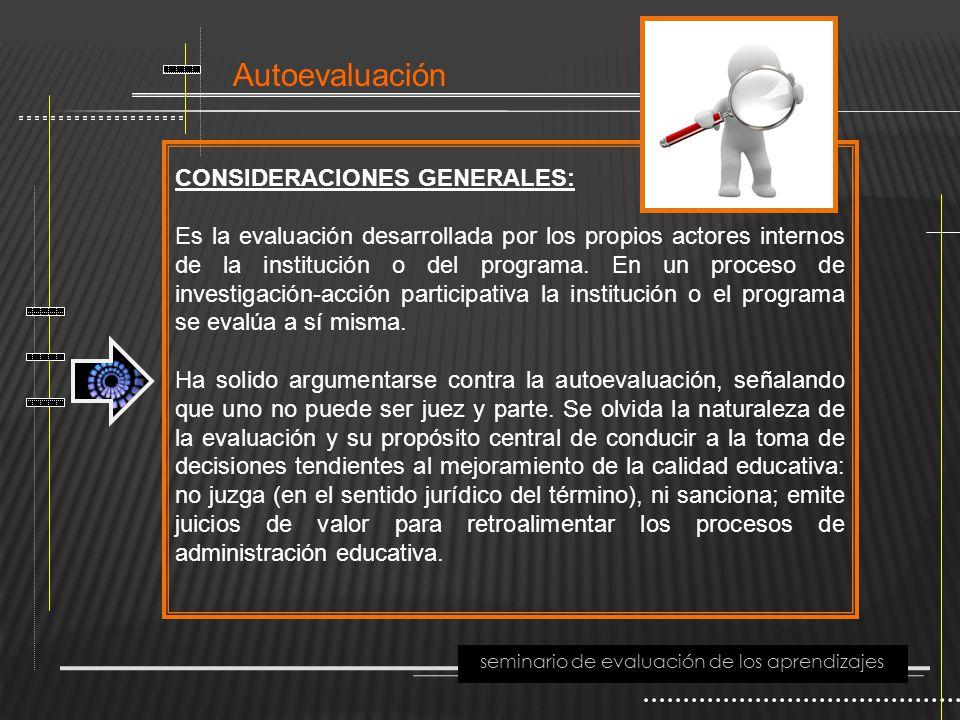 Autoevaluación seminario de evaluación de los aprendizajes CONSIDERACIONES GENERALES: Es la evaluación desarrollada por los propios actores internos d