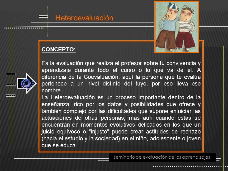 Heteroevaluación seminario de evaluación de los aprendizajes CONCEPTO: Es la evaluación que realiza el profesor sobre tu convivencia y aprendizaje dur