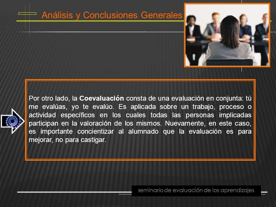 Análisis y Conclusiones Generales seminario de evaluación de los aprendizajes Por otro lado, la Coevaluación consta de una evaluación en conjunta: tú