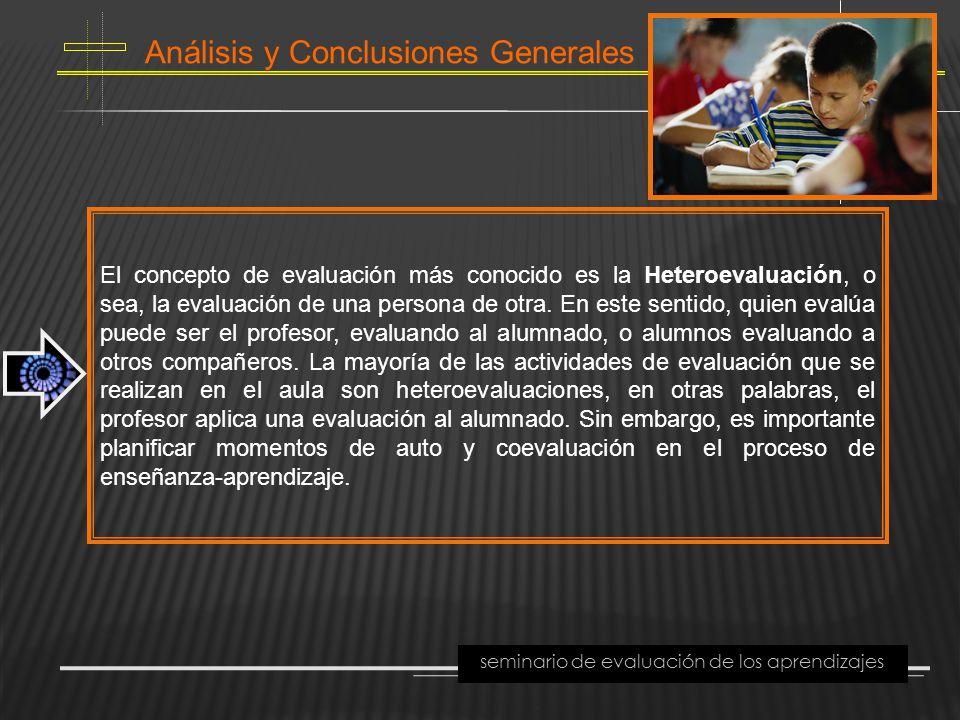 Análisis y Conclusiones Generales seminario de evaluación de los aprendizajes El concepto de evaluación más conocido es la Heteroevaluación, o sea, la