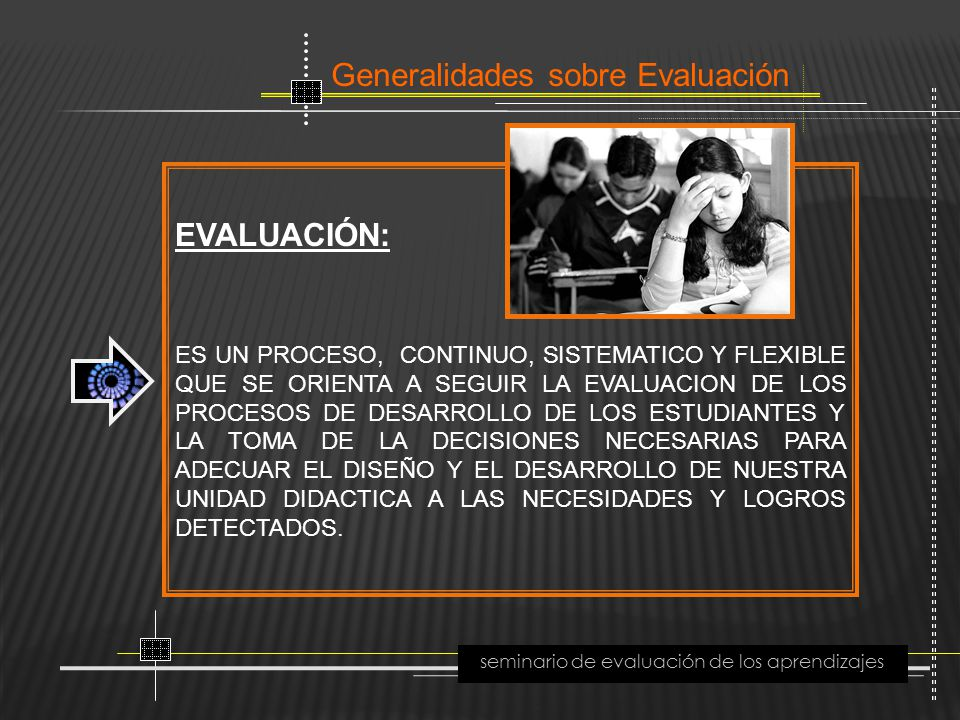 Generalidades sobre Evaluación seminario de evaluación de los aprendizajes EVALUACIÓN: ES UN PROCESO, CONTINUO, SISTEMATICO Y FLEXIBLE QUE SE ORIENTA