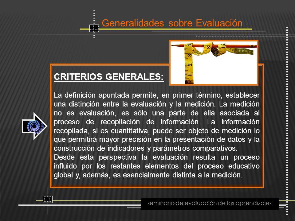 Generalidades sobre Evaluación seminario de evaluación de los aprendizajes CRITERIOS GENERALES: La definición apuntada permite, en primer término, est