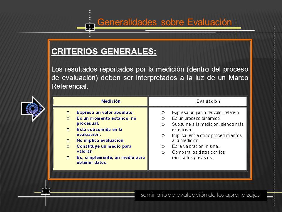 Generalidades sobre Evaluación seminario de evaluación de los aprendizajes CRITERIOS GENERALES: Los resultados reportados por la medición (dentro del