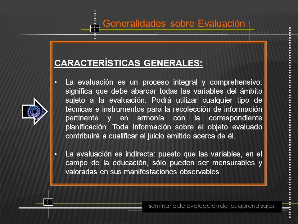 Generalidades sobre Evaluación seminario de evaluación de los aprendizajes CARACTERÍSTICAS GENERALES: La evaluación es un proceso integral y comprehen