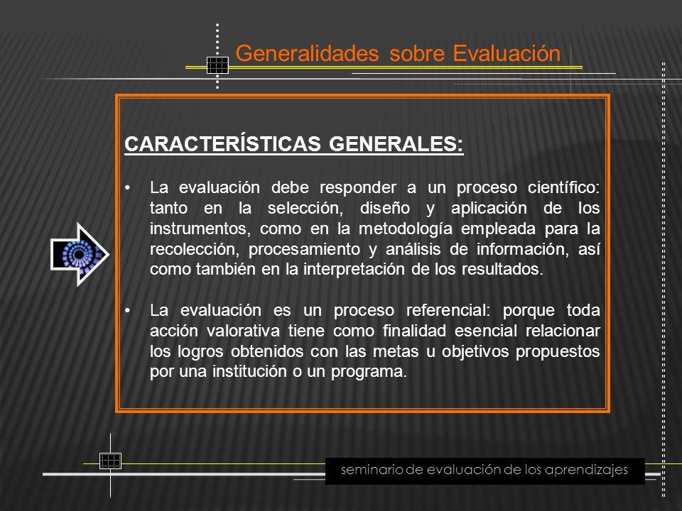 Generalidades sobre Evaluación seminario de evaluación de los aprendizajes CARACTERÍSTICAS GENERALES: La evaluación debe responder a un proceso cientí