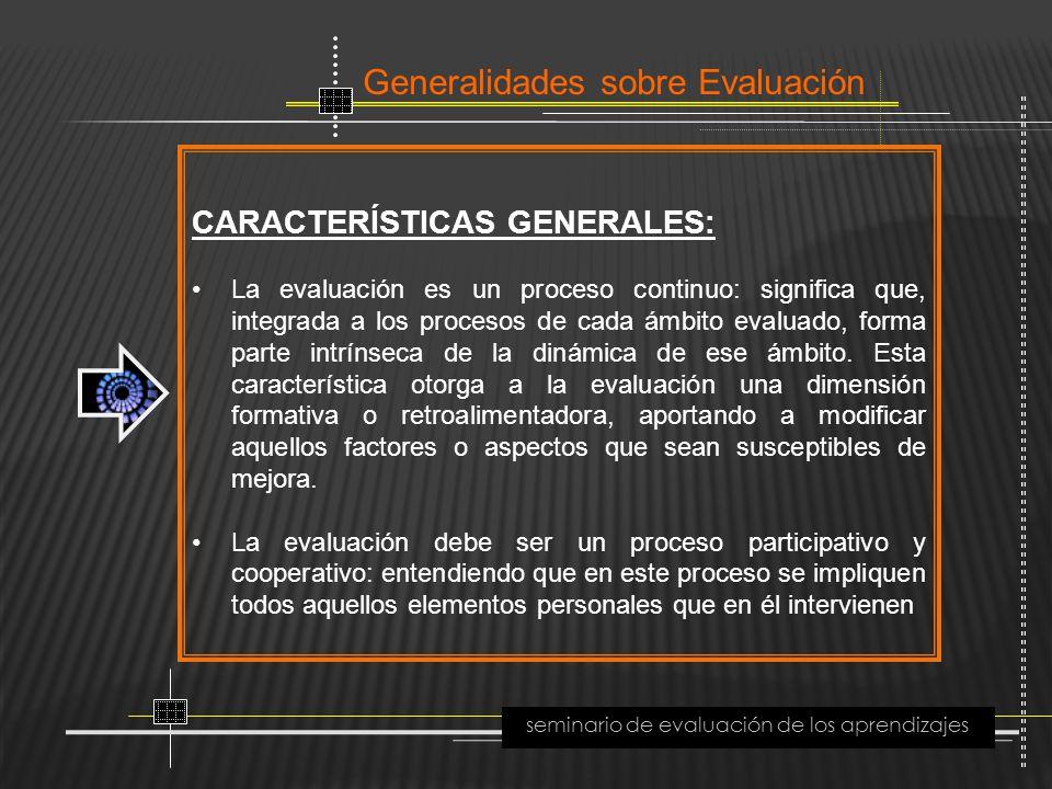 Generalidades sobre Evaluación seminario de evaluación de los aprendizajes CARACTERÍSTICAS GENERALES: La evaluación es un proceso continuo: significa