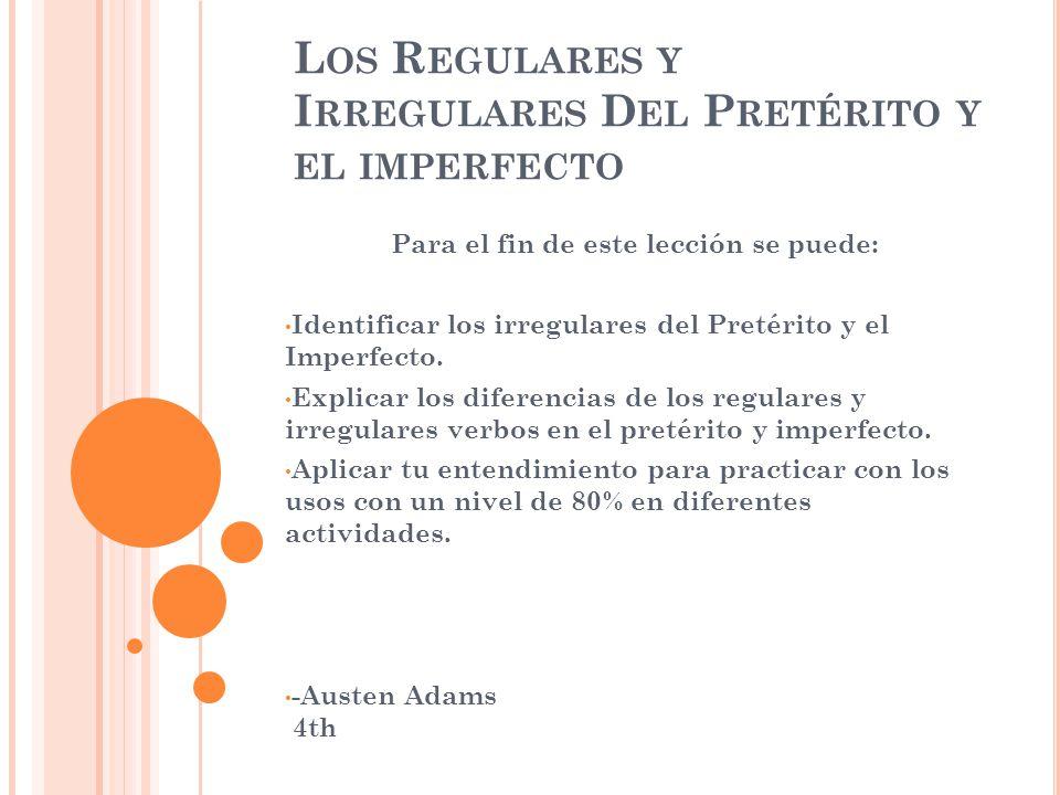 L OS R EGULARES Y I RREGULARES D EL P RETÉRITO Y EL IMPERFECTO Para el fin de este lección se puede: Identificar los irregulares del Pretérito y el Imperfecto.