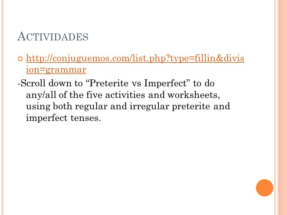 A CTIVIDADES http://conjuguemos.com/list.php type=fillin&divis ion=grammar http://conjuguemos.com/list.php type=fillin&divis ion=grammar -Scroll down to Preterite vs Imperfect to do any/all of the five activities and worksheets, using both regular and irregular preterite and imperfect tenses.