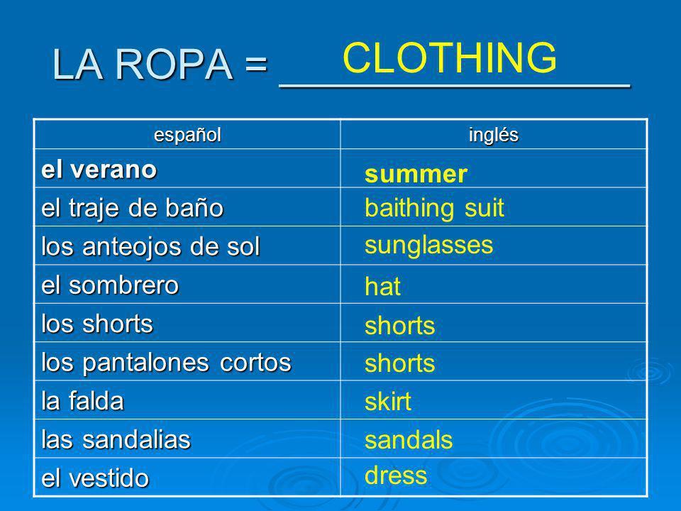 LA ROPA = _______________ CLOTHING españolinglés el verano el traje de baño los anteojos de sol el sombrero los shorts los pantalones cortos la falda