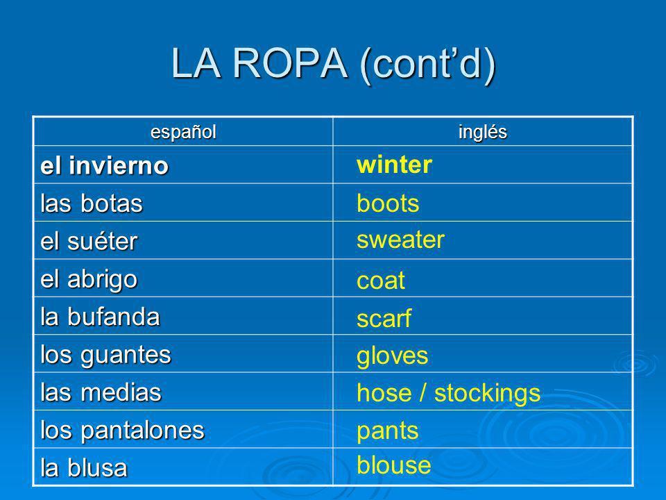 LA ROPA (contd) españolinglés el invierno las botas el suéter el abrigo la bufanda los guantes las medias los pantalones la blusa winter boots sweater