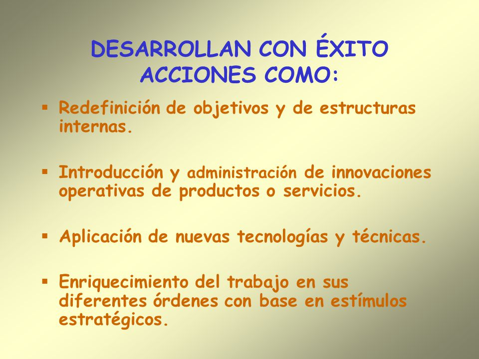 DESARROLLAN CON ÉXITO ACCIONES COMO: Redefinición de objetivos y de estructuras internas. Introducción y administración de innovaciones operativas de