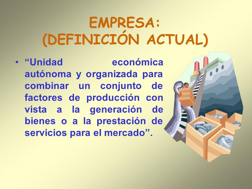 EMPRESA: (DEFINICIÓN ACTUAL) Unidad económica autónoma y organizada para combinar un conjunto de factores de producción con vista a la generación de b
