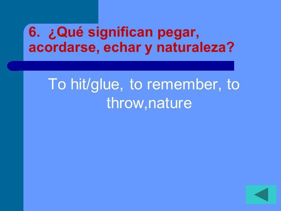 6. ¿Qué significan pegar, acordarse, echar y naturaleza? To hit/glue, to remember, to throw,nature