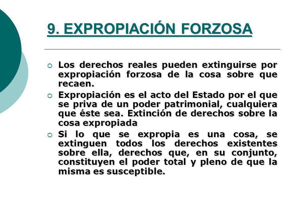 9. EXPROPIACIÓN FORZOSA Los derechos reales pueden extinguirse por expropiación forzosa de la cosa sobre que recaen. Los derechos reales pueden exting