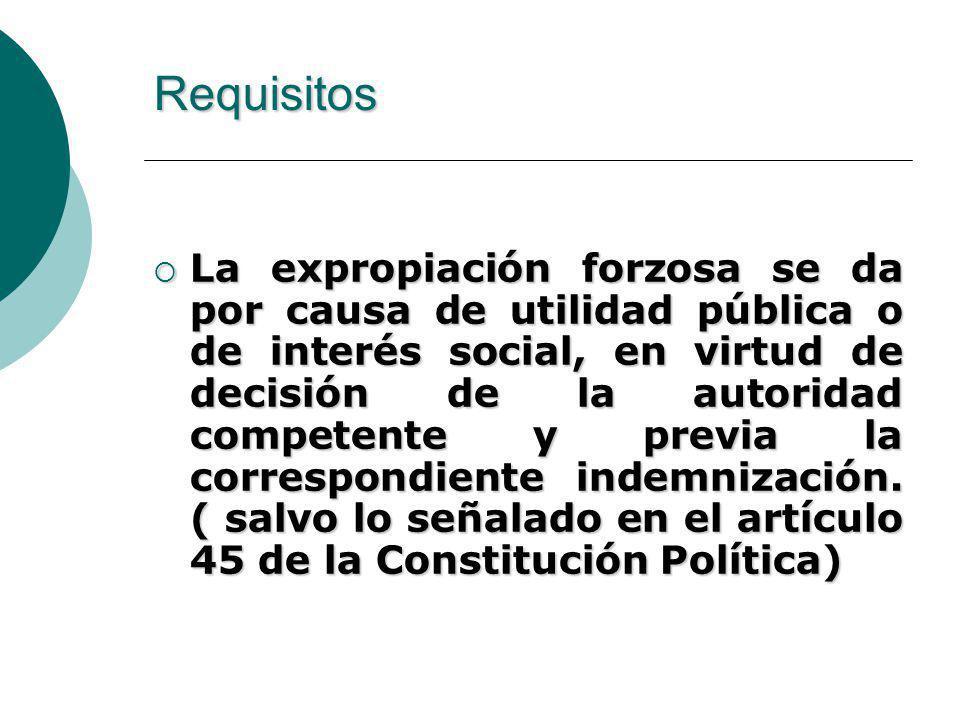 Requisitos La expropiación forzosa se da por causa de utilidad pública o de interés social, en virtud de decisión de la autoridad competente y previa la correspondiente indemnización.