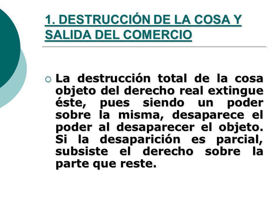 1. DESTRUCCIÓN DE LA COSA Y SALIDA DEL COMERCIO La destrucción total de la cosa objeto del derecho real extingue éste, pues siendo un poder sobre la m