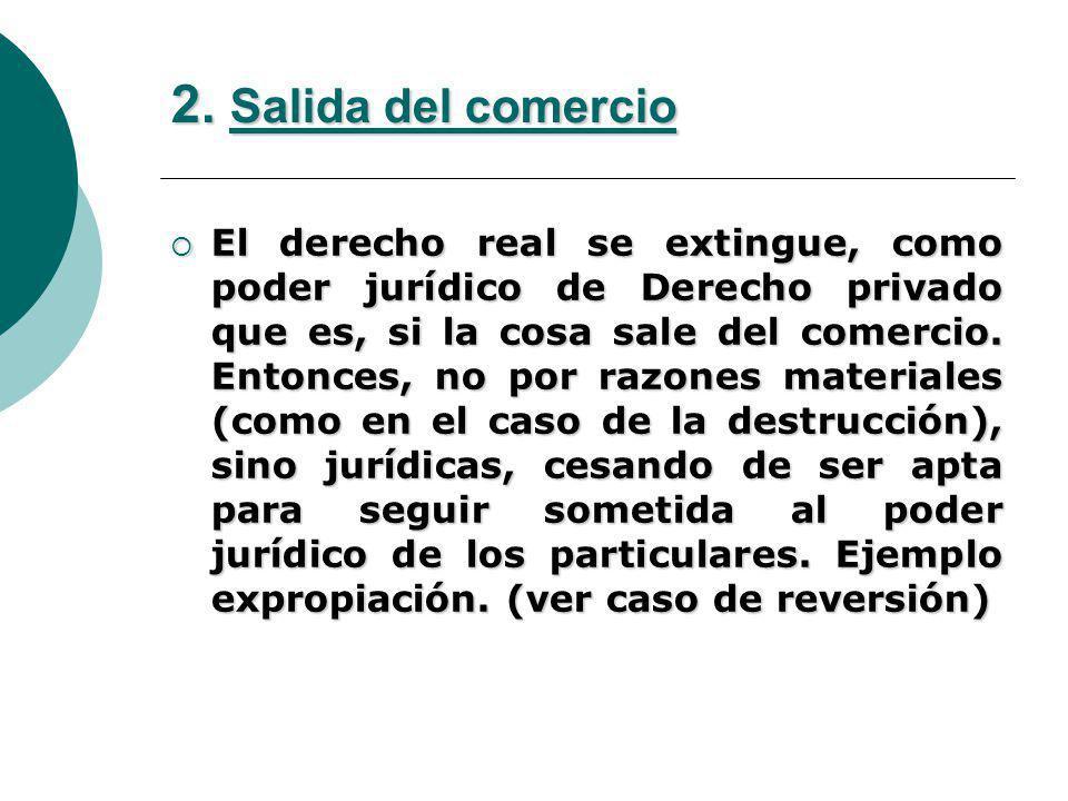 2. Salida del comercio El derecho real se extingue, como poder jurídico de Derecho privado que es, si la cosa sale del comercio. Entonces, no por razo