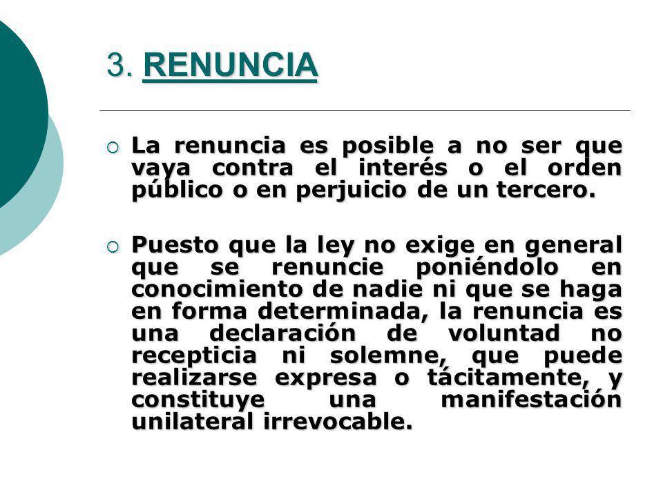 3. RENUNCIA La renuncia es posible a no ser que vaya contra el interés o el orden público o en perjuicio de un tercero. La renuncia es posible a no se