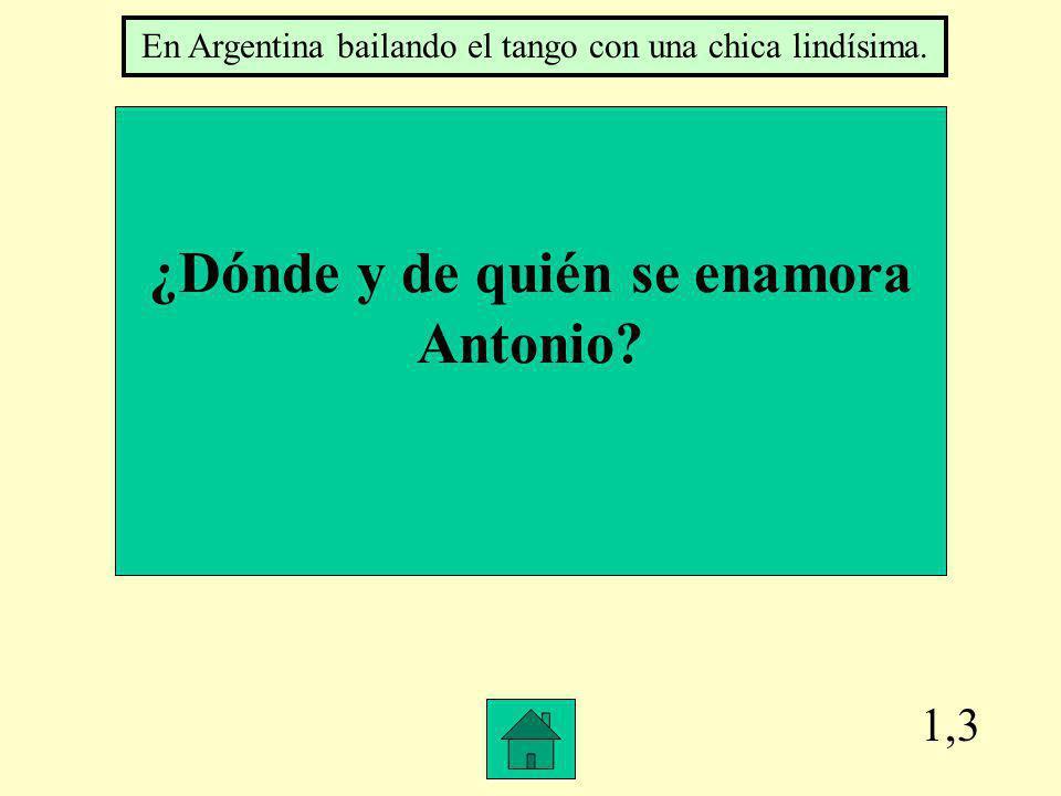 1,3 ¿Dónde y de quién se enamora Antonio? En Argentina bailando el tango con una chica lindísima.