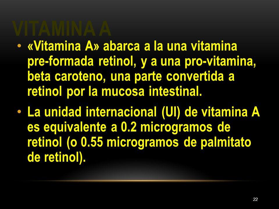 VITAMINA A 22 «Vitamina A» abarca a la una vitamina pre-formada retinol, y a una pro-vitamina, beta caroteno, una parte convertida a retinol por la mu