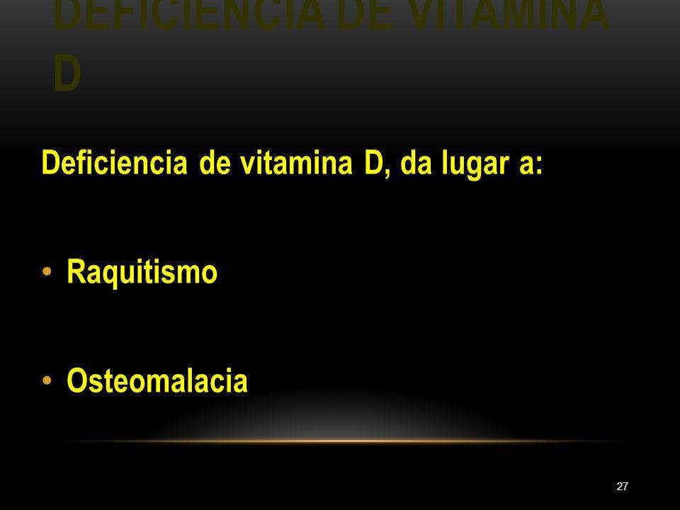 DEFICIENCIA DE VITAMINA D 27 Deficiencia de vitamina D, da lugar a: Raquitismo Osteomalacia