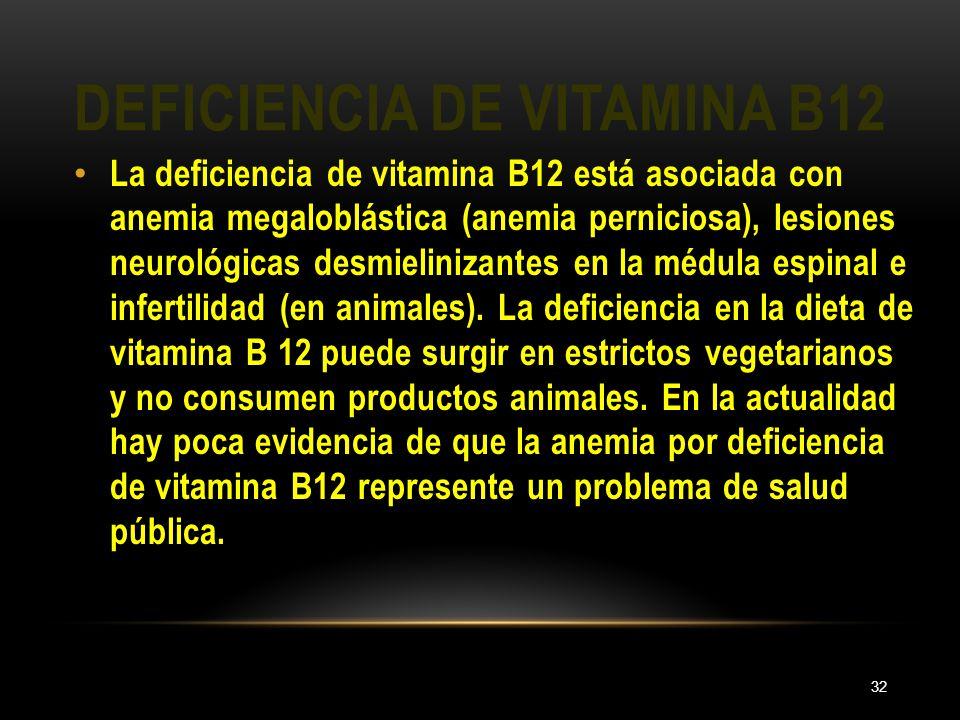 DEFICIENCIA DE VITAMINA B12 32 La deficiencia de vitamina B12 está asociada con anemia megaloblástica (anemia perniciosa), lesiones neurológicas desmi