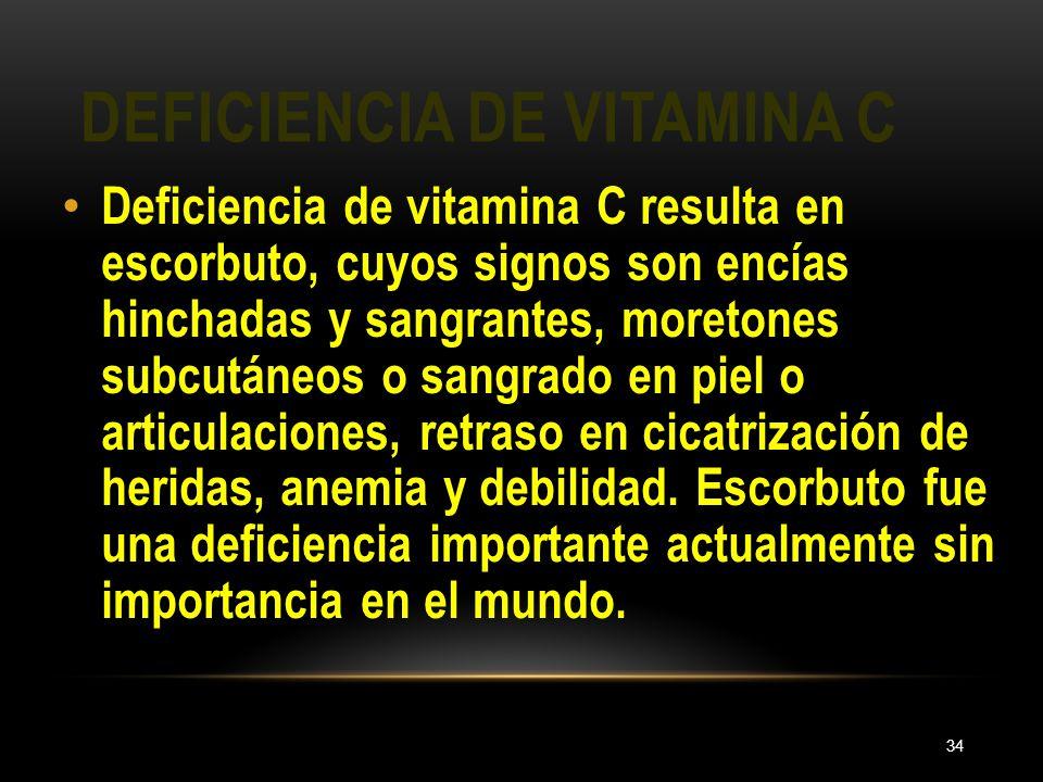 DEFICIENCIA DE VITAMINA C 34 Deficiencia de vitamina C resulta en escorbuto, cuyos signos son encías hinchadas y sangrantes, moretones subcutáneos o s