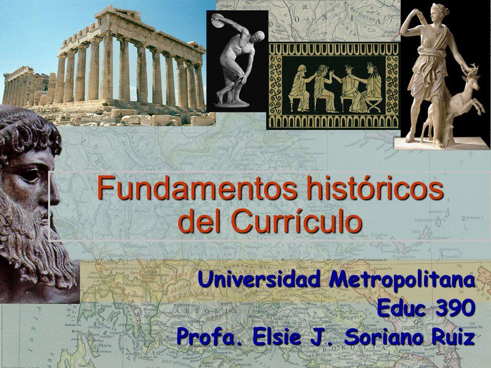 Fundamentos históricos del Currículo Universidad Metropolitana Educ 390 Profa. Elsie J. Soriano Ruiz