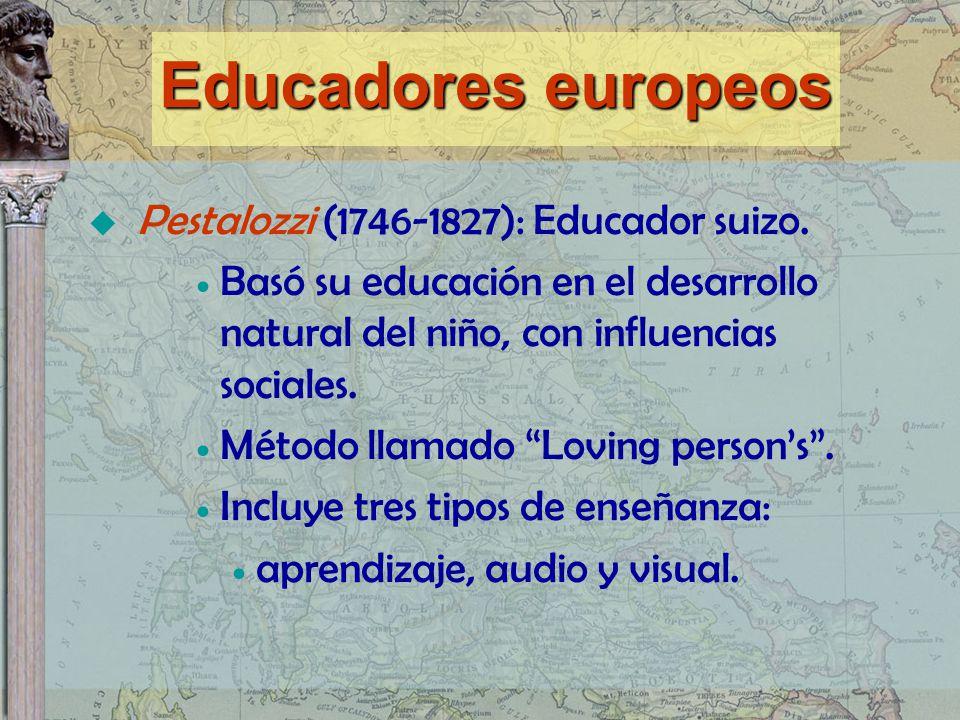 Pestalozzi (1746-1827): Educador suizo. Basó su educación en el desarrollo natural del niño, con influencias sociales. Método llamado Loving persons.