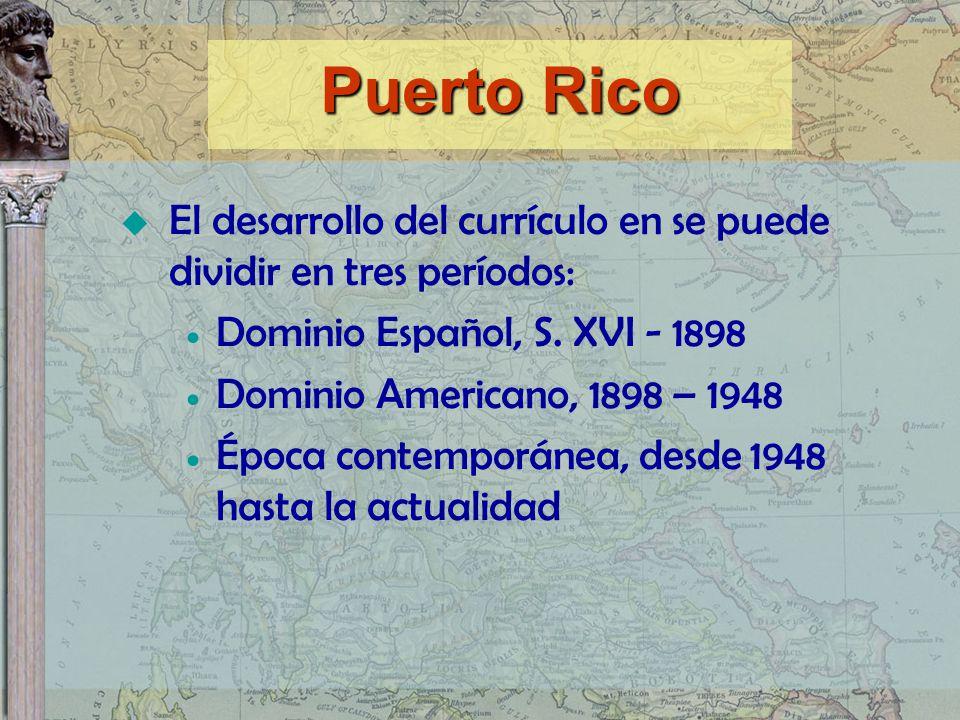 Puerto Rico El desarrollo del currículo en se puede dividir en tres períodos: Dominio Español, S. XVI - 1898 Dominio Americano, 1898 – 1948 Época cont