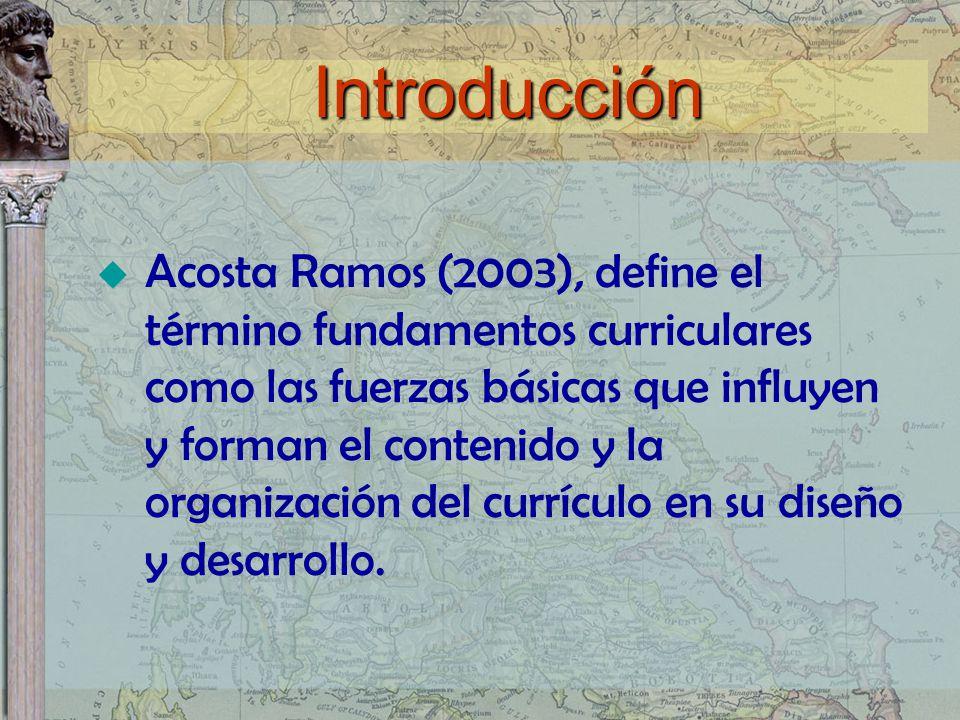 Introducción Acosta Ramos (2003), define el término fundamentos curriculares como las fuerzas básicas que influyen y forman el contenido y la organiza
