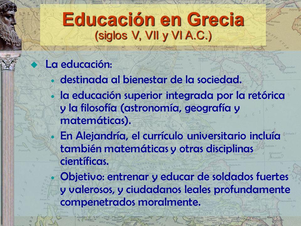 Educación en Grecia (siglos V, VII y VI A.C.) La educación: destinada al bienestar de la sociedad. la educación superior integrada por la retórica y l