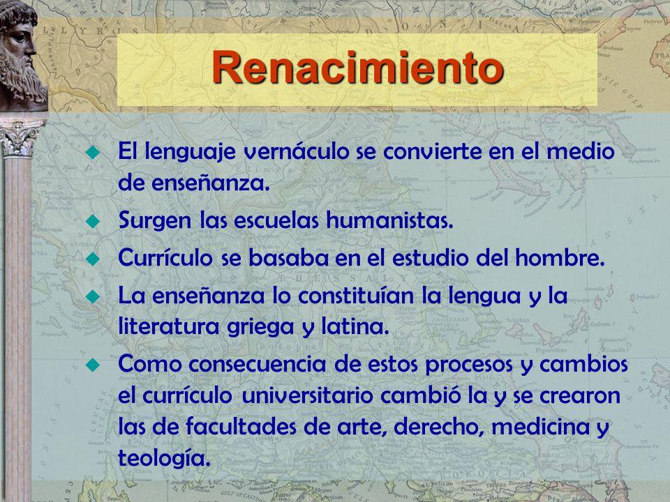 El lenguaje vernáculo se convierte en el medio de enseñanza. Surgen las escuelas humanistas. Currículo se basaba en el estudio del hombre. La enseñanz