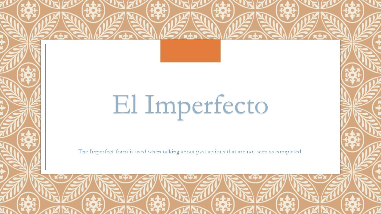 El Imperfecto The Imperfect form is used when talking about past actions that are not seen as completed.