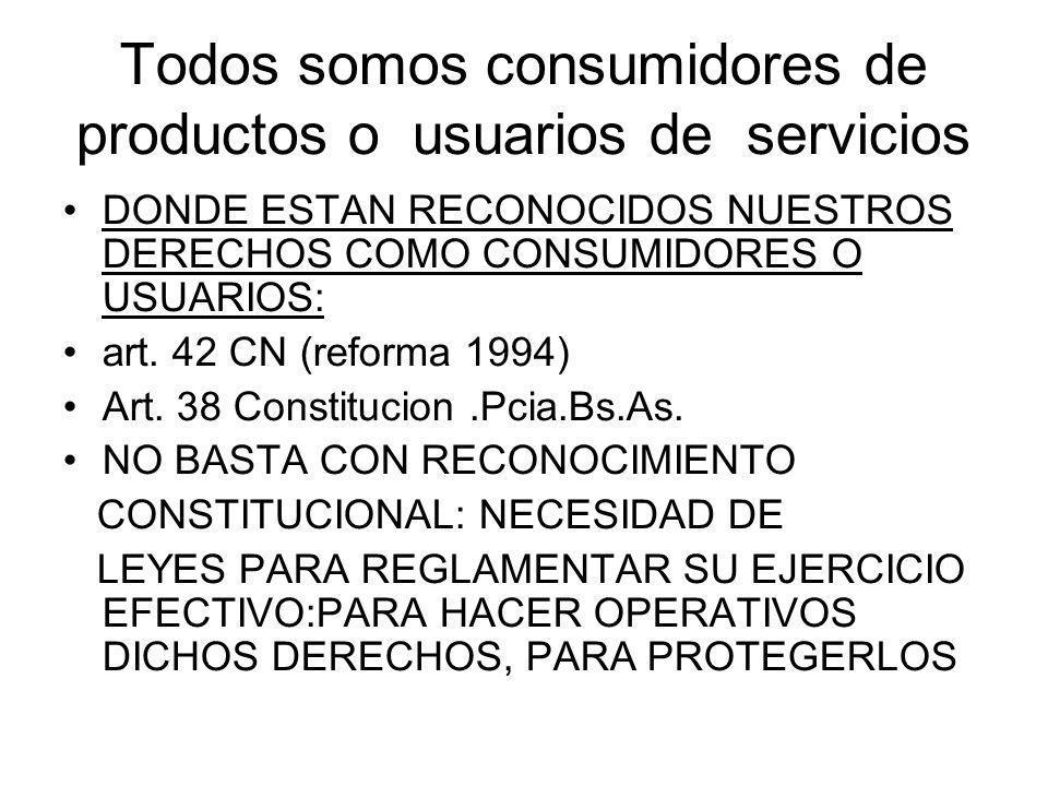 Todos somos consumidores de productos o usuarios de servicios DONDE ESTAN RECONOCIDOS NUESTROS DERECHOS COMO CONSUMIDORES O USUARIOS: art. 42 CN (refo