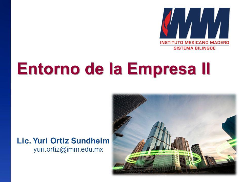 Entorno de la Empresa II Entorno de la Empresa II Lic. Yuri Ortiz Sundheim yuri.ortiz@imm.edu.mx