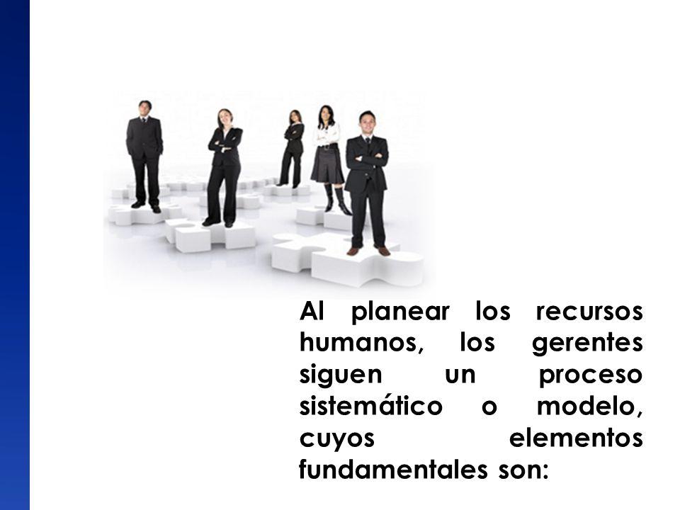 Al planear los recursos humanos, los gerentes siguen un proceso sistemático o modelo, cuyos elementos fundamentales son: