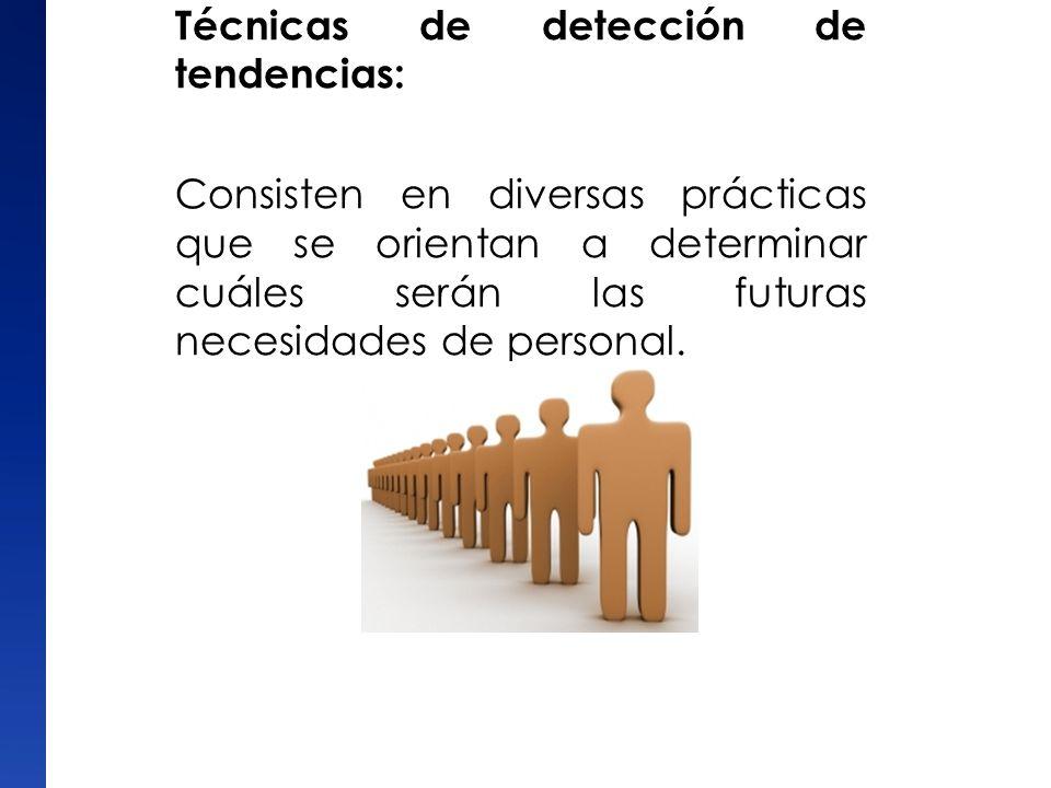 Técnicas de detección de tendencias: Consisten en diversas prácticas que se orientan a determinar cuáles serán las futuras necesidades de personal.
