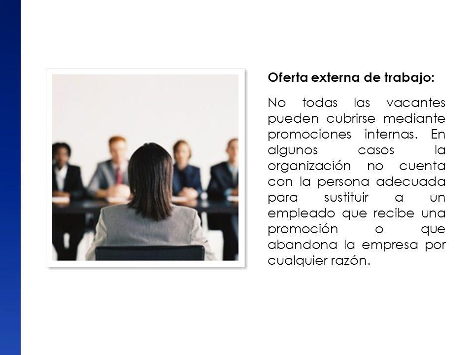 Oferta externa de trabajo: No todas las vacantes pueden cubrirse mediante promociones internas. En algunos casos la organización no cuenta con la pers
